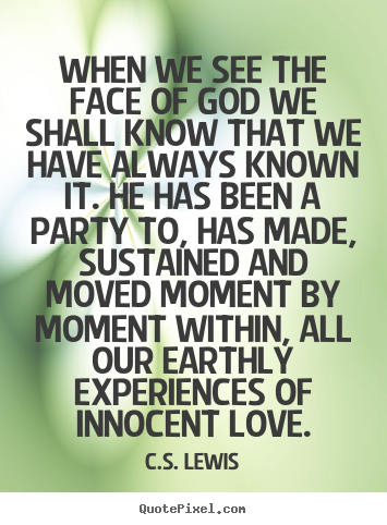 Love quotes - When we see the face of god we shall know that we have..