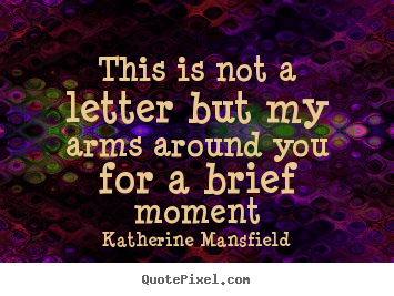 This is not a letter but my arms around you.. Katherine Mansfield famous love quote