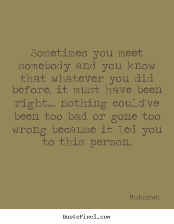 Love quotes - Sometimes you meet somebody and you know that whatever you..