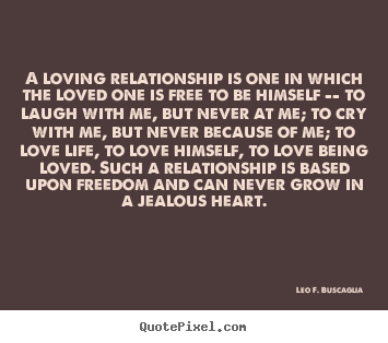 A loving relationship is one in which the loved.. Leo F. Buscaglia  love quote