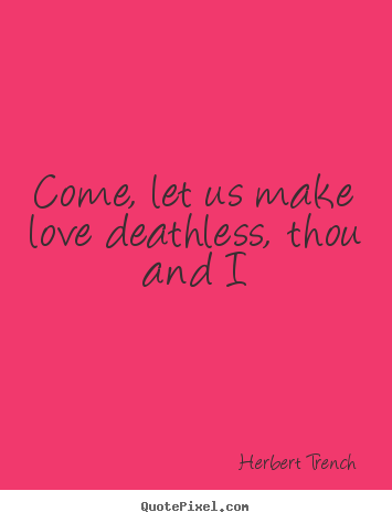 Come, let us make love deathless, thou and i Herbert Trench great love quotes