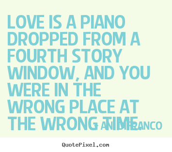 Quote about love - Love is a piano dropped from a fourth story window, and you..