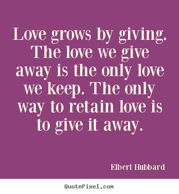 Quote about love - Love grows by giving. the love we give away..