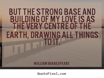 Quotes about love - But the strong base and building of my love is as the very centre..