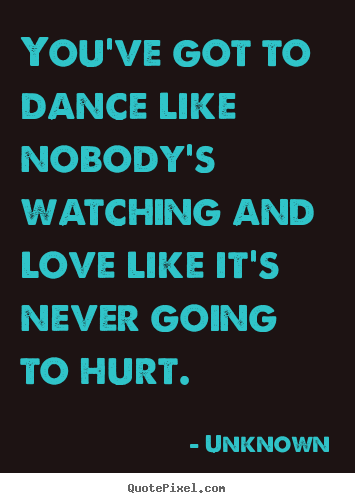 Unknown image quotes - You've got to dance like nobody's watching and love like it's never.. - Love quotes