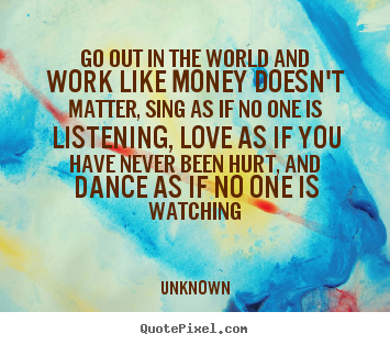 Quotes about love - Go out in the world and work like money doesn't matter, sing as..