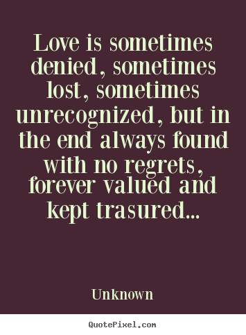 Unknown picture sayings - Love is sometimes denied, sometimes lost, sometimes unrecognized,.. - Love quotes