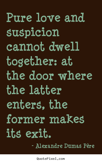 Pure love and suspicion cannot dwell together: at the door where.. Alexandre Dumas Père best love quotes