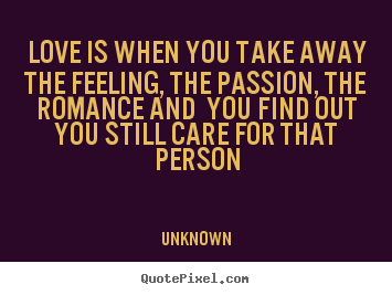 Create graphic photo sayings about love - Love is when you take away the feeling, the passion,..
