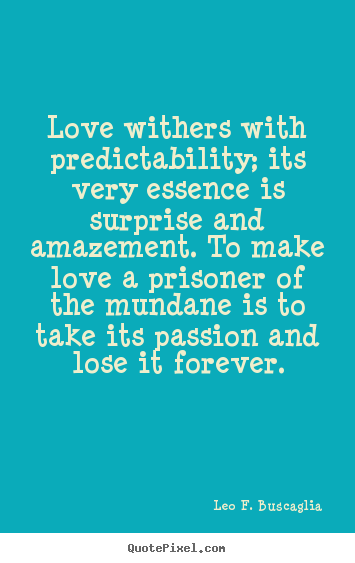 Leo F. Buscaglia picture quotes - Love withers with predictability; its very essence is surprise.. - Love quote