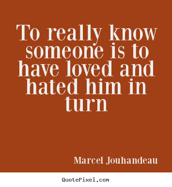 Marcel Jouhandeau picture quotes - To really know someone is to have loved and hated him in.. - Love sayings