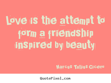 Love is the attempt to form a friendship inspired by beauty Marcus Tullius Cicero famous love quotes
