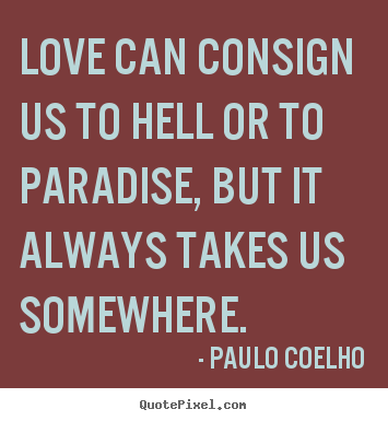 Quotes about love - Love can consign us to hell or to paradise, but it always takes us somewhere.