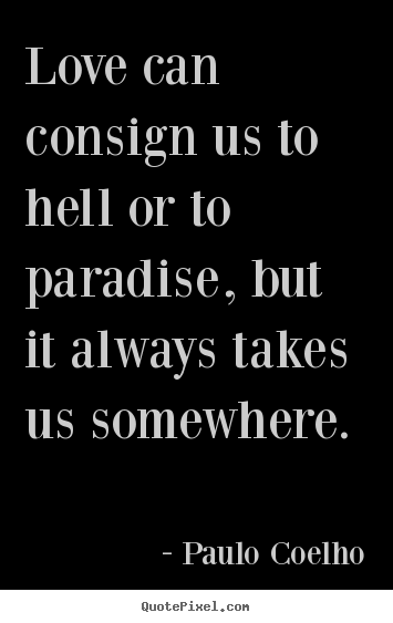 Love quotes - Love can consign us to hell or to paradise, but..