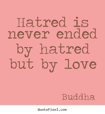 Love quotes - Hatred is never ended by hatred but by love