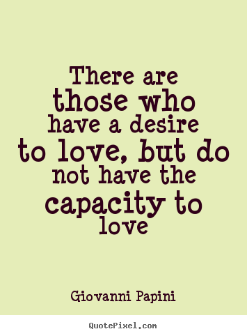 Love quote - There are those who have a desire to love, but..
