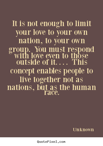 It is not enough to limit your love to your own nation,.. Unknown popular love quotes