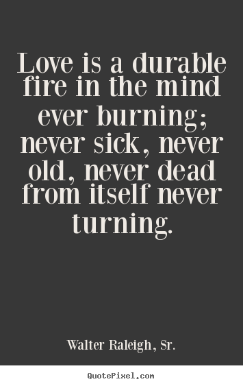 Customize picture quotes about love - Love is a durable fire in the mind ever burning; never sick, never..