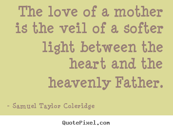 How to design picture sayings about love - The love of a mother is the veil of a softer light between the..