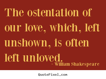 Make picture quotes about love - The ostentation of our love, which, left unshown, is often left..