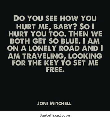 Love quotes - Do you see how you hurt me, baby? so i hurt you too. then we both..