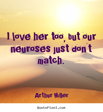 Love quotes - I love her too, but our neuroses just don't match.