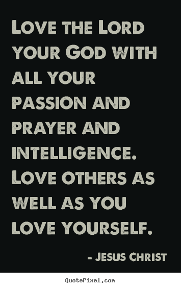 Love the lord your god with all your passion and prayer and intelligence... Jesus Christ  love sayings