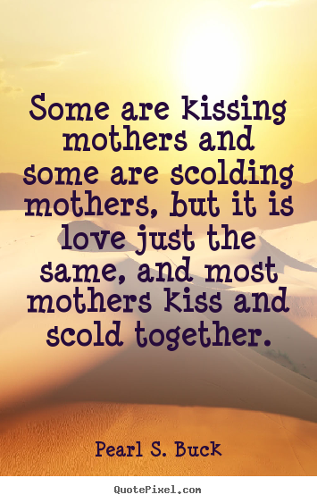 Design your own photo quotes about love - Some are kissing mothers and some are scolding mothers, but..