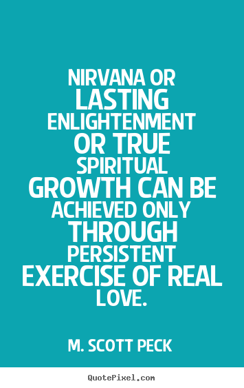M. Scott Peck photo quote - Nirvana or lasting enlightenment or true spiritual growth.. - Love quotes