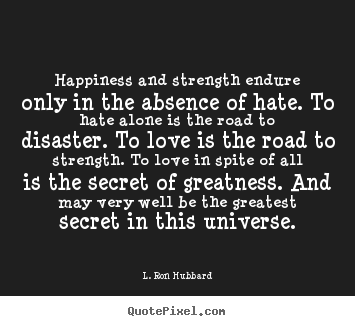 L. Ron Hubbard picture quote - Happiness and strength endure only in the absence of hate. to.. - Love quotes