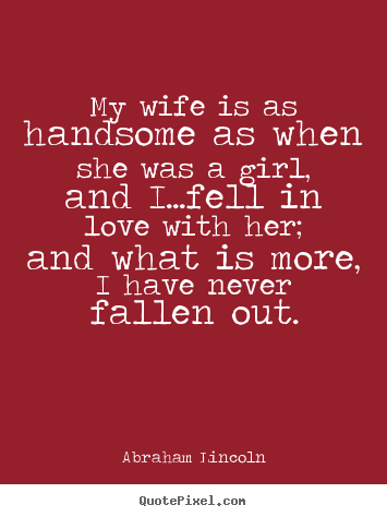 Love quotes - My wife is as handsome as when she was a girl,..
