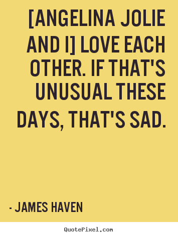 James Haven picture quotes - [angelina jolie and i] love each other. if that's unusual.. - Love quotes