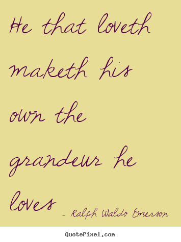 Ralph Waldo Emerson picture quotes - He that loveth maketh his own the grandeur he.. - Love quotes