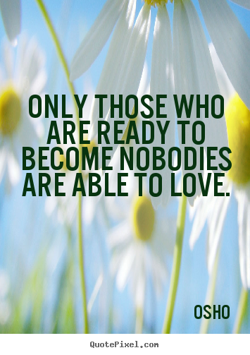 Love sayings - Only those who are ready to become nobodies are able to love.