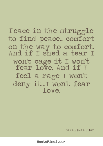 Customize picture quotes about love - Peace in the struggle to find peace.. comfort on..