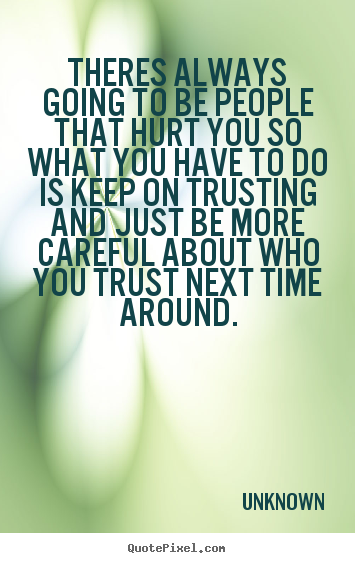 Theres always going to be people that hurt you so what you have to do.. Unknown famous love sayings