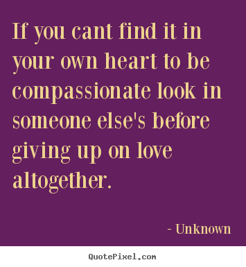 Love quotes - If you cant find it in your own heart to be compassionate look in..