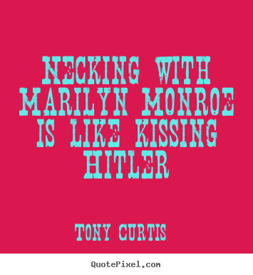 Quote about love - Necking with marilyn monroe is like kissing hitler
