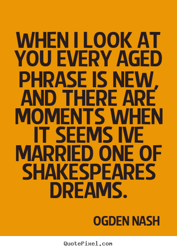 Ogden Nash picture quotes - When i look at you every aged phrase is new, and there are moments.. - Love quotes