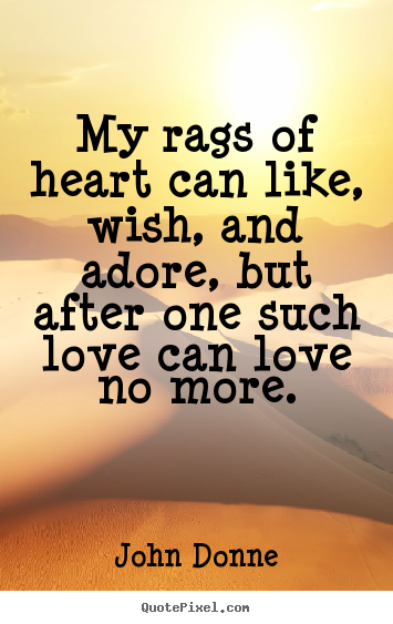 Quotes about love - My rags of heart can like, wish, and adore, but after one such love can..