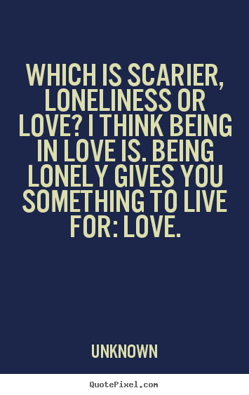 Create custom picture quotes about love - Which is scarier, loneliness or love? i think being in love is. being..