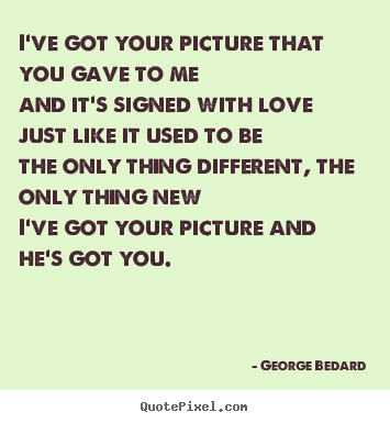 George Bedard picture quote - I've got your picture that you gave to meand it's signed with.. - Love quotes