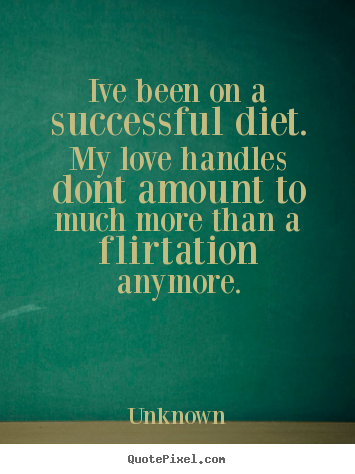Unknown poster quotes - Ive been on a successful diet. my love handles dont.. - Love quote