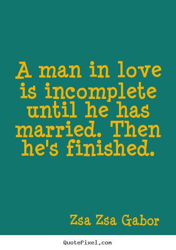 Design custom picture quote about love - A man in love is incomplete until he has married. then he's finished.