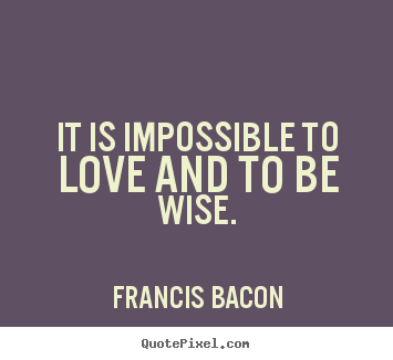 It is impossible to love and to be wise. Francis Bacon  love quotes