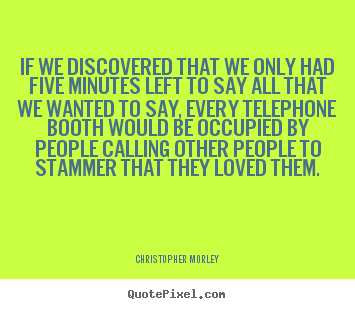 Christopher Morley picture quotes - If we discovered that we only had five minutes.. - Love sayings