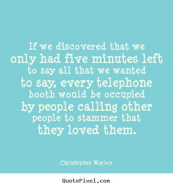 If we discovered that we only had five minutes.. Christopher Morley popular love quotes
