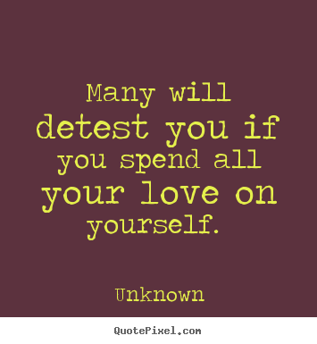 Love quote - Many will detest you if you spend all your love on yourself...