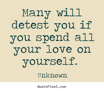 Quotes about love - Many will detest you if you spend all your love on yourself.