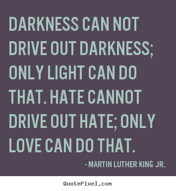 Customize picture quotes about love - Darkness can not drive out darkness; only light can do that. hate cannot..